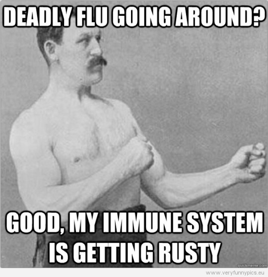 funny-picture-overly-manly-man-deadly-flu-going-around-good-my-immune-system-is-getting-rusty-540x558